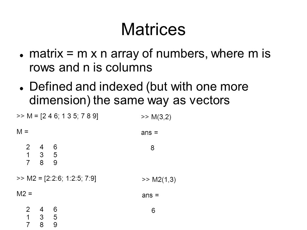 Matrices matrix = m x n array of numbers, where m is rows and n is columns Defined and indexed (but with one more dimension) the same way as vectors >> M = [2 4 6; 1 3 5; 7 8 9] M = >> M2 = [2:2:6; 1:2:5; 7:9] M2 = >> M(3,2) ans = 8 >> M2(1,3) ans = 6