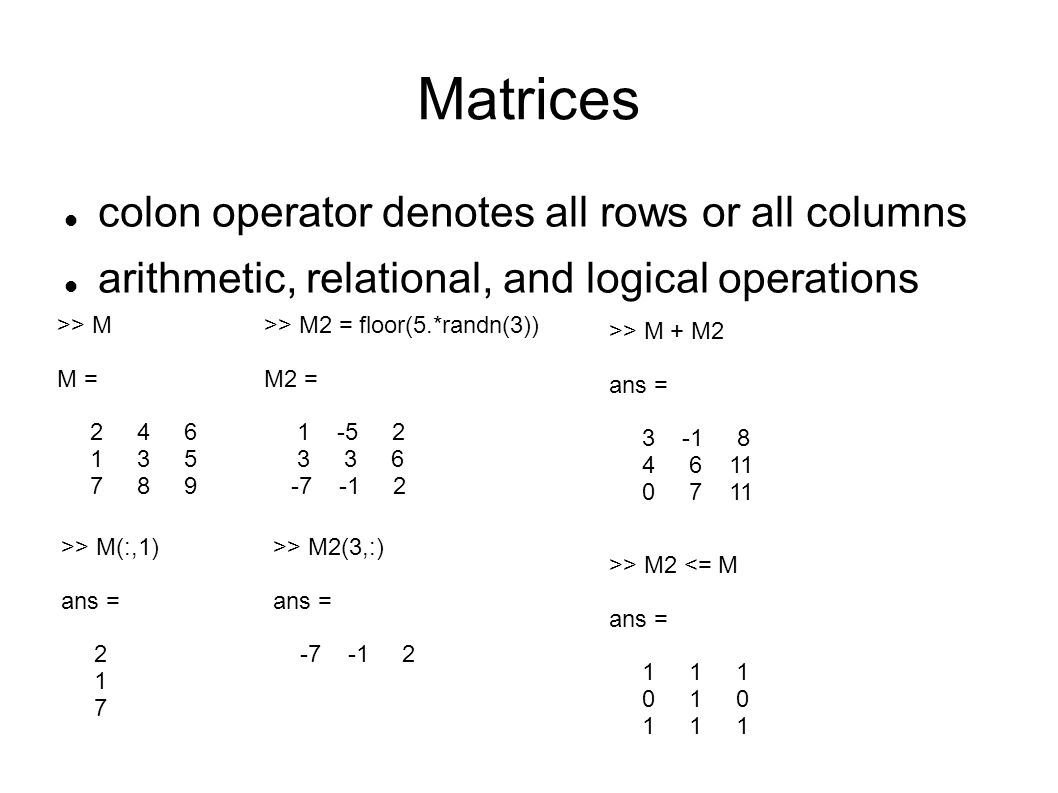 Matrices colon operator denotes all rows or all columns arithmetic, relational, and logical operations >> M M = 2 4 6 1 3 5 7 8 9 >> M(:,1) ans = 2 1