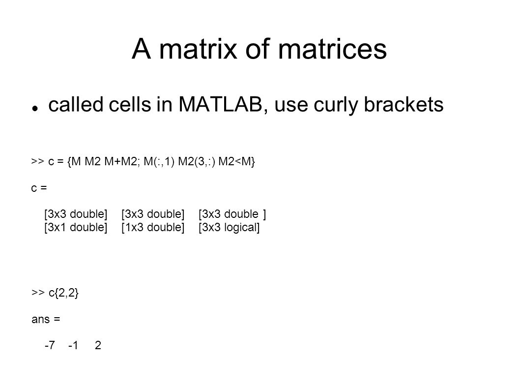 A matrix of matrices called cells in MATLAB, use curly brackets >> c = {M M2 M+M2; M(:,1) M2(3,:) M2<M} c = [3x3 double] [3x3 double] [3x3 double ] [3x1 double] [1x3 double] [3x3 logical] >> c{2,2} ans =