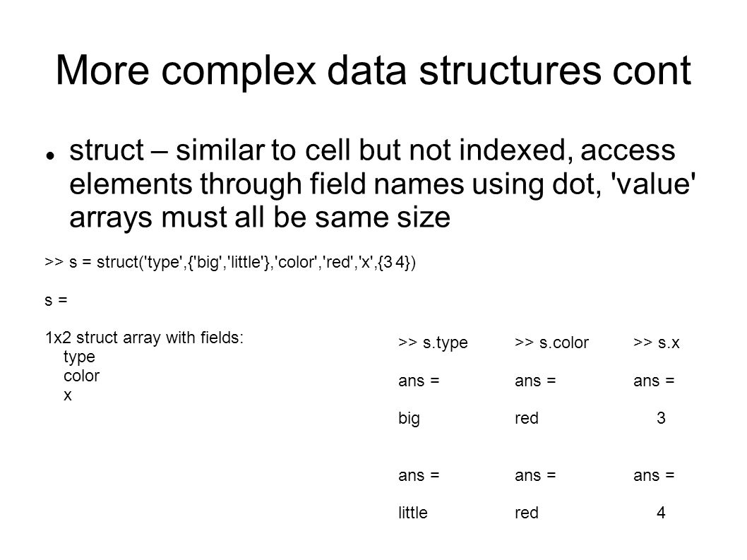 More complex data structures cont struct – similar to cell but not indexed, access elements through field names using dot, 'value' arrays must all be