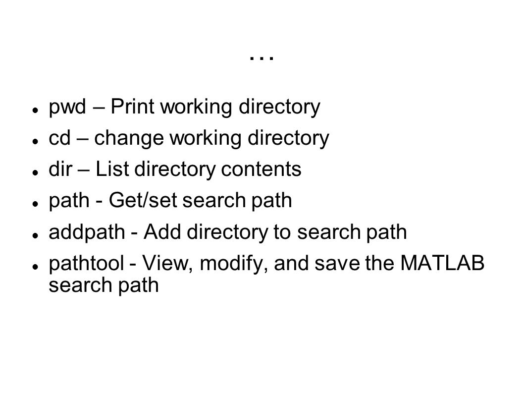 … pwd – Print working directory cd – change working directory dir – List directory contents path - Get/set search path addpath - Add directory to sear