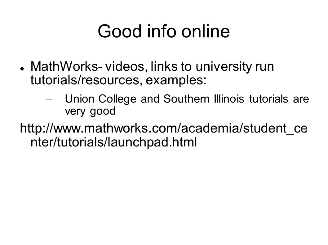 Good info online MathWorks- videos, links to university run tutorials/resources, examples: – Union College and Southern Illinois tutorials are very go