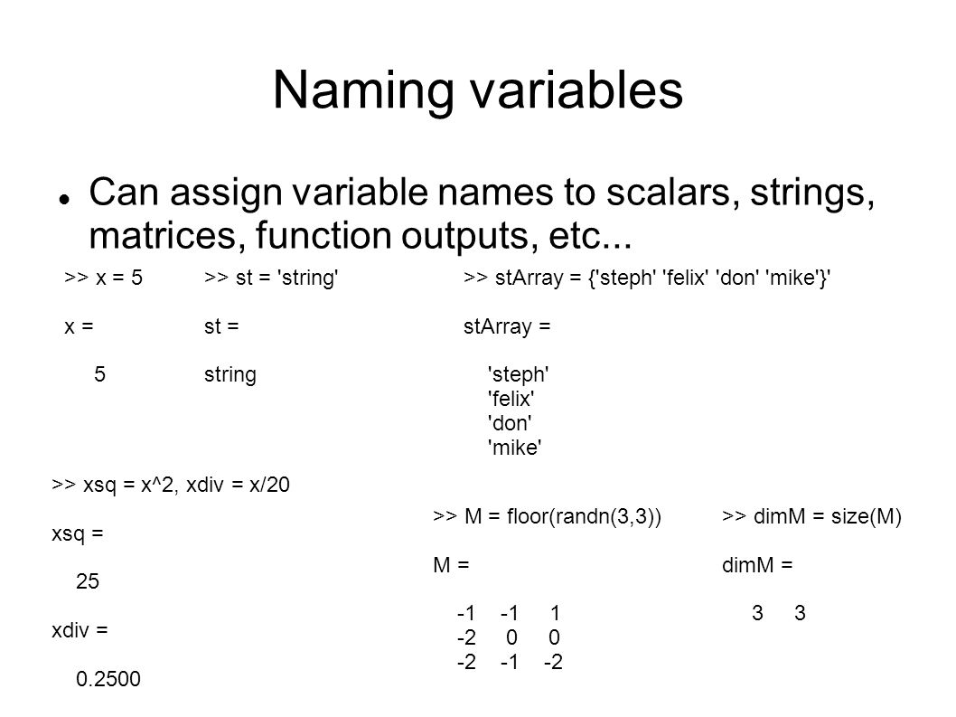 Naming variables >> x = 5 x = 5 >> xsq = x^2, xdiv = x/20 xsq = 25 xdiv = 0.2500 Can assign variable names to scalars, strings, matrices, function out