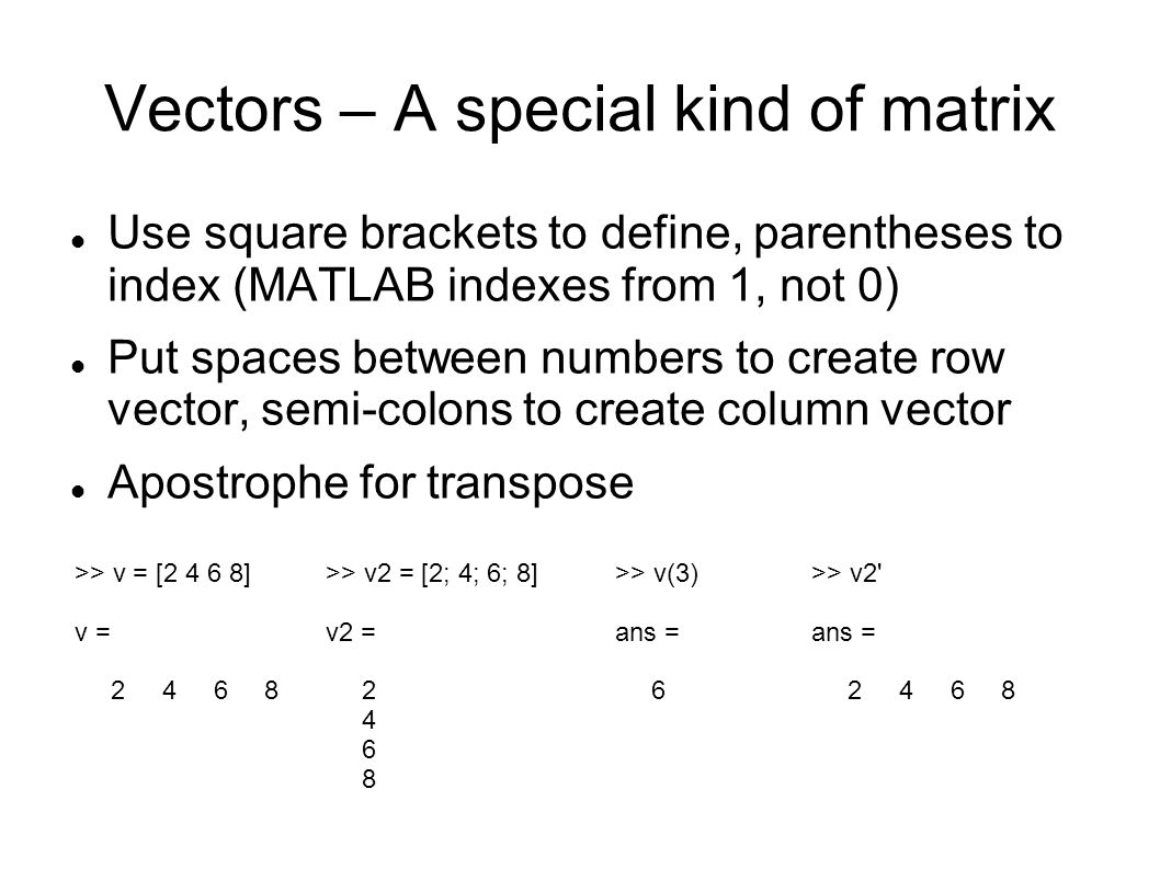 Vectors – A special kind of matrix Use square brackets to define, parentheses to index (MATLAB indexes from 1, not 0) Put spaces between numbers to cr