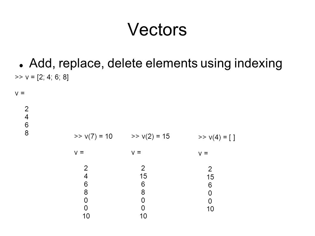 Vectors Add, replace, delete elements using indexing >> v = [2; 4; 6; 8] v = 2 4 6 8 >> v(7) = 10 v = 2 4 6 8 0 10 >> v(2) = 15 v = 2 15 6 8 0 10 >> v