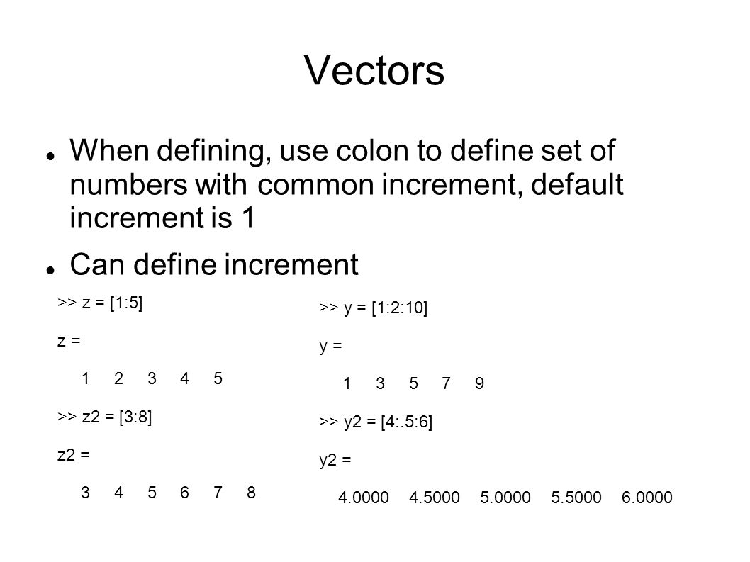 Vectors When defining, use colon to define set of numbers with common increment, default increment is 1 Can define increment >> z = [1:5] z = 1 2 3 4