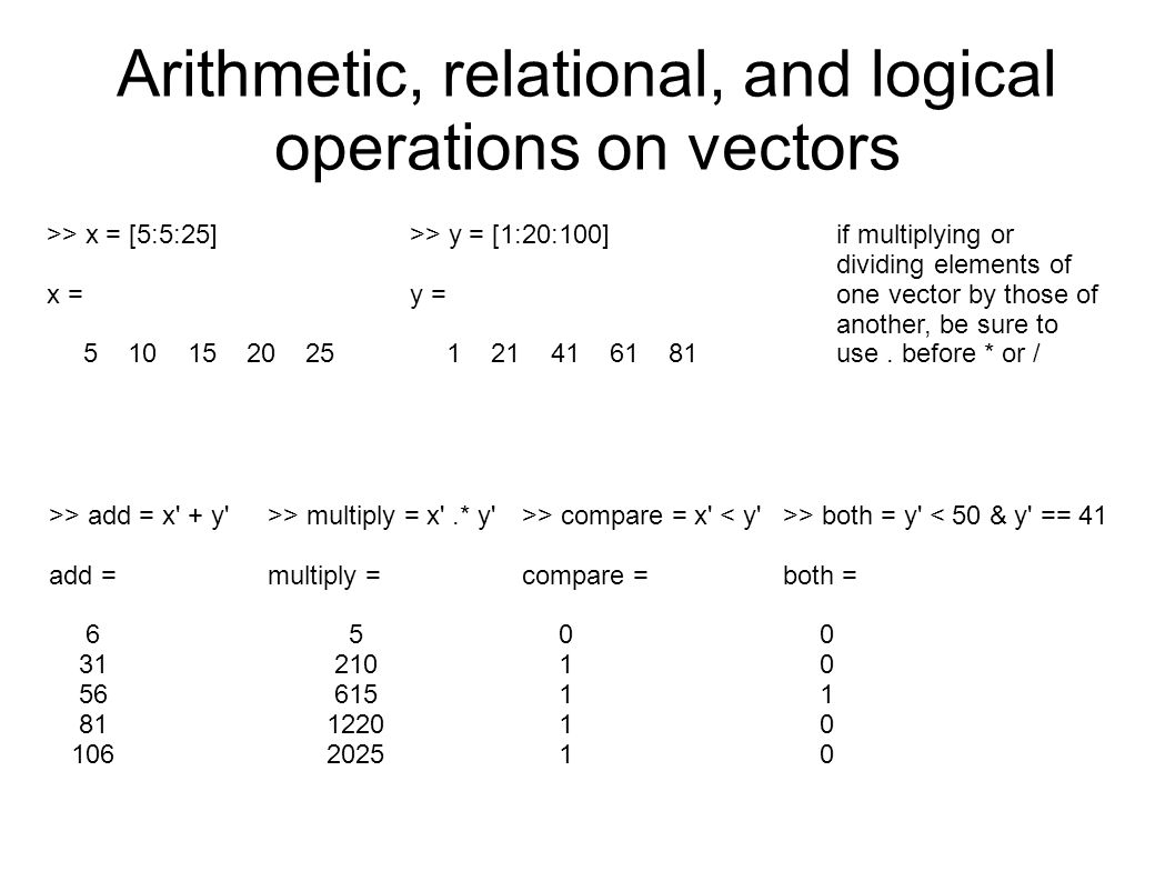 Arithmetic, relational, and logical operations on vectors >> x = [5:5:25] x = 5 10 15 20 25 >> y = [1:20:100] y = 1 21 41 61 81 >> add = x' + y' add =