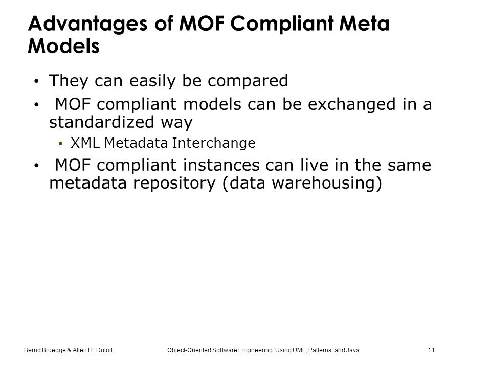 Bernd Bruegge & Allen H. Dutoit Object-Oriented Software Engineering: Using UML, Patterns, and Java 11 Advantages of MOF Compliant Meta Models They ca