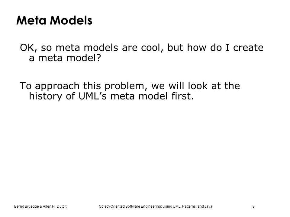 Bernd Bruegge & Allen H. Dutoit Object-Oriented Software Engineering: Using UML, Patterns, and Java 8 Meta Models OK, so meta models are cool, but how