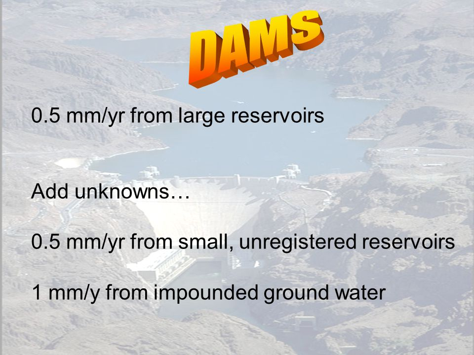 0.5 mm/yr from large reservoirs Add unknowns… 0.5 mm/yr from small, unregistered reservoirs 1 mm/y from impounded ground water