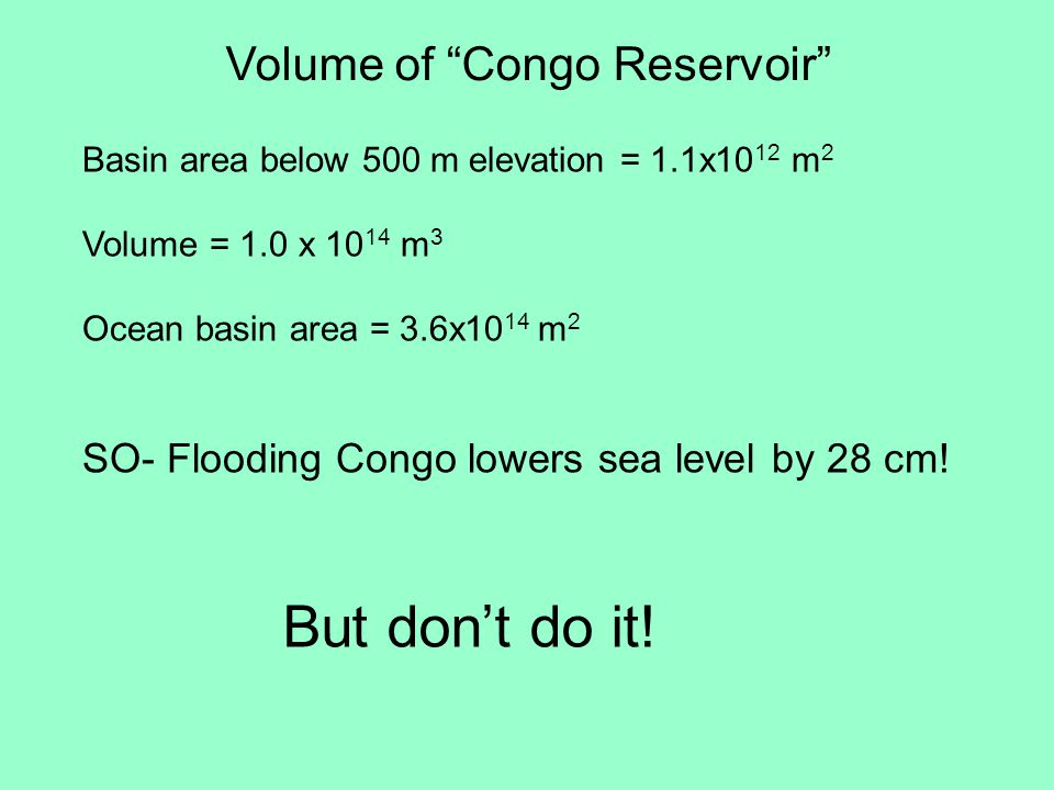 Volume of Congo Reservoir Basin area below 500 m elevation = 1.1x10 12 m 2 Volume = 1.0 x 10 14 m 3 Ocean basin area = 3.6x10 14 m 2 SO- Flooding Congo lowers sea level by 28 cm.