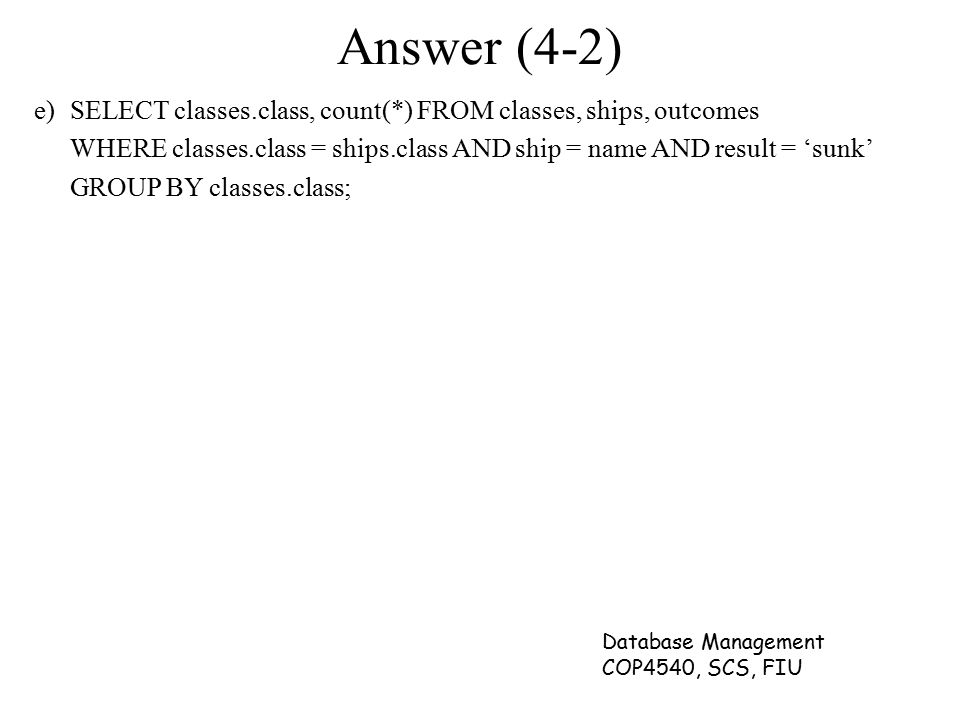 Database Management COP4540, SCS, FIU Answer (4-2) e)SELECT classes.class, count(*) FROM classes, ships, outcomes WHERE classes.class = ships.class AN