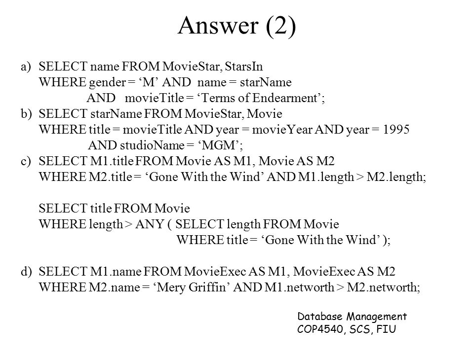 Database Management COP4540, SCS, FIU Answer (2) a)SELECT name FROM MovieStar, StarsIn WHERE gender = 'M' AND name = starName AND movieTitle = 'Terms
