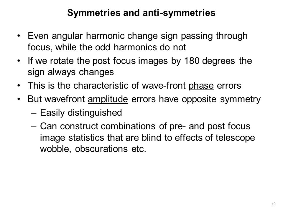 19 Symmetries and anti-symmetries Even angular harmonic change sign passing through focus, while the odd harmonics do not If we rotate the post focus images by 180 degrees the sign always changes This is the characteristic of wave-front phase errors But wavefront amplitude errors have opposite symmetry –Easily distinguished –Can construct combinations of pre- and post focus image statistics that are blind to effects of telescope wobble, obscurations etc.