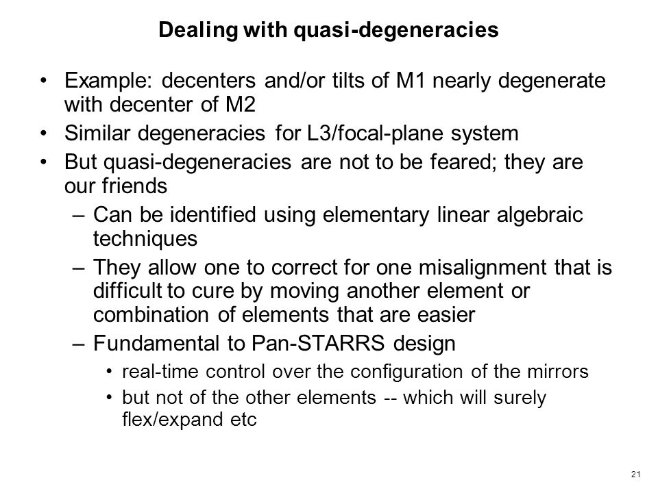 21 Dealing with quasi-degeneracies Example: decenters and/or tilts of M1 nearly degenerate with decenter of M2 Similar degeneracies for L3/focal-plane system But quasi-degeneracies are not to be feared; they are our friends –Can be identified using elementary linear algebraic techniques –They allow one to correct for one misalignment that is difficult to cure by moving another element or combination of elements that are easier –Fundamental to Pan-STARRS design real-time control over the configuration of the mirrors but not of the other elements -- which will surely flex/expand etc