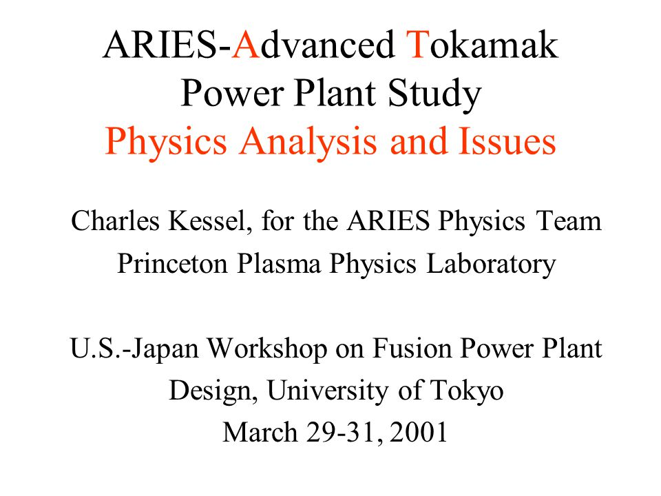 ARIES-Advanced Tokamak Power Plant Study Physics Analysis and Issues Charles Kessel, for the ARIES Physics Team Princeton Plasma Physics Laboratory U.S.-Japan Workshop on Fusion Power Plant Design, University of Tokyo March 29-31, 2001