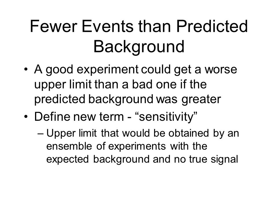 Fewer Events than Predicted Background A good experiment could get a worse upper limit than a bad one if the predicted background was greater Define new term - sensitivity –Upper limit that would be obtained by an ensemble of experiments with the expected background and no true signal