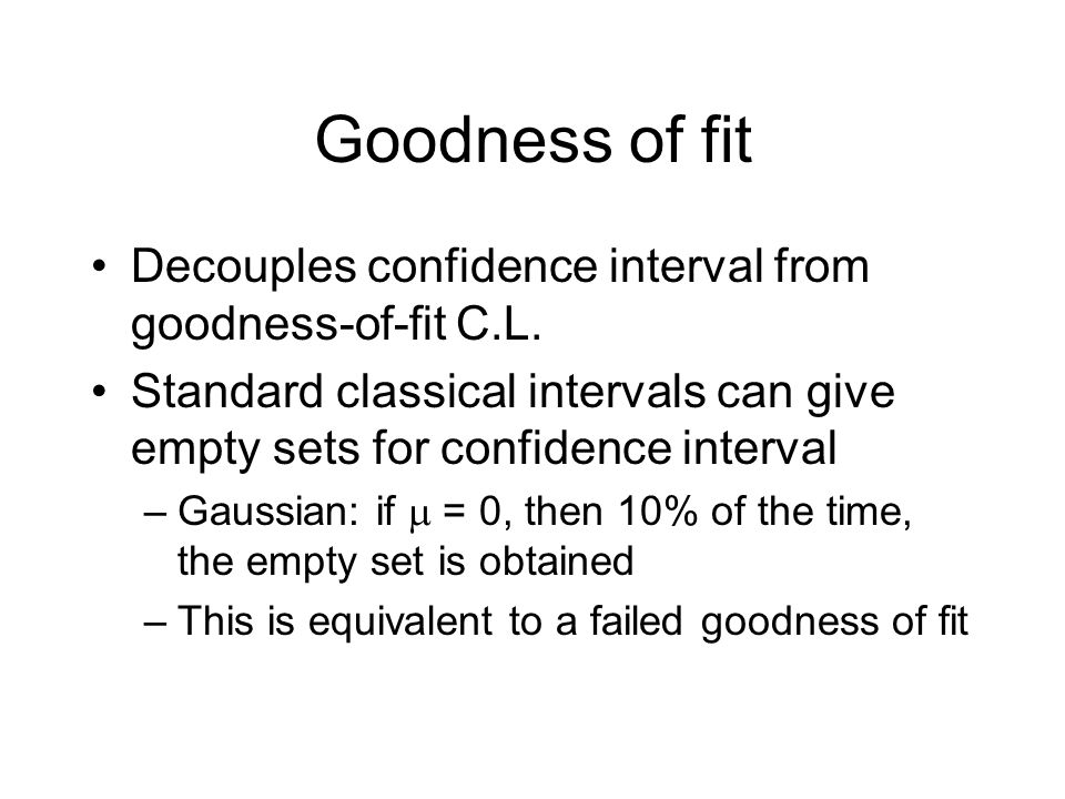 Goodness of fit Decouples confidence interval from goodness-of-fit C.L. Standard classical intervals can give empty sets for confidence interval –Gaus