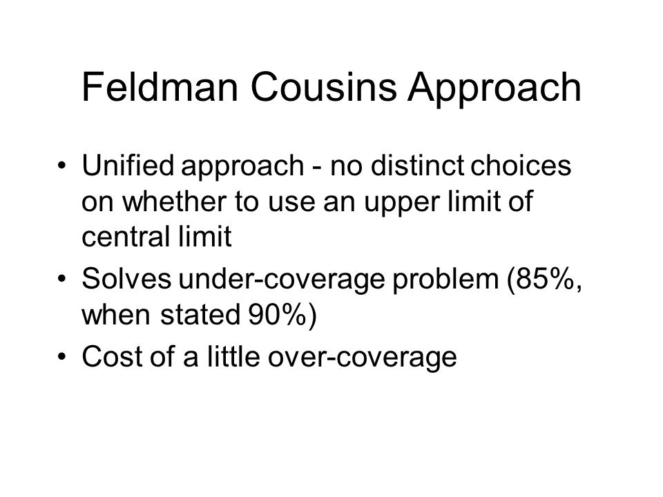 Feldman Cousins Approach Unified approach - no distinct choices on whether to use an upper limit of central limit Solves under-coverage problem (85%,