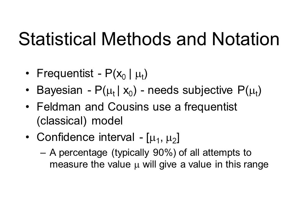 Statistical Methods and Notation Frequentist - P(x 0 |  t ) Bayesian - P(  t | x 0 ) - needs subjective P(  t ) Feldman and Cousins use a frequentist (classical) model Confidence interval - [  1,  2 ] –A percentage (typically 90%) of all attempts to measure the value  will give a value in this range