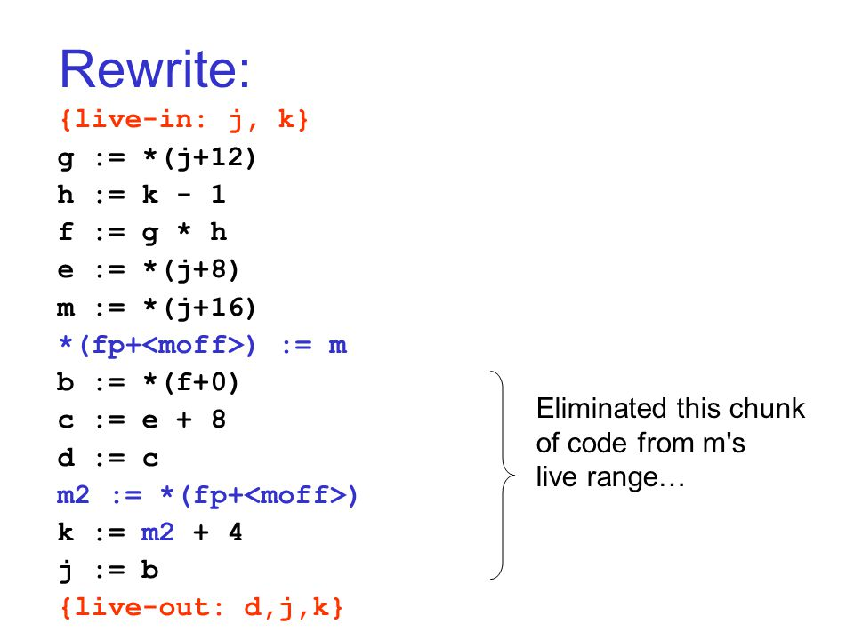 Rewrite: {live-in: j, k} g := *(j+12) h := k - 1 f := g * h e := *(j+8) m := *(j+16) *(fp+ ) := m b := *(f+0) c := e + 8 d := c m2 := *(fp+ ) k := m2 + 4 j := b {live-out: d,j,k} Eliminated this chunk of code from m s live range…