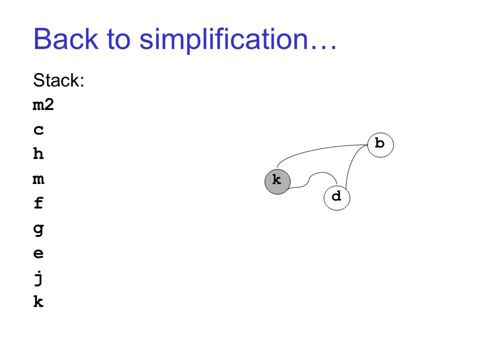 Back to simplification… Stack: m2 c h m f g e j k k d b