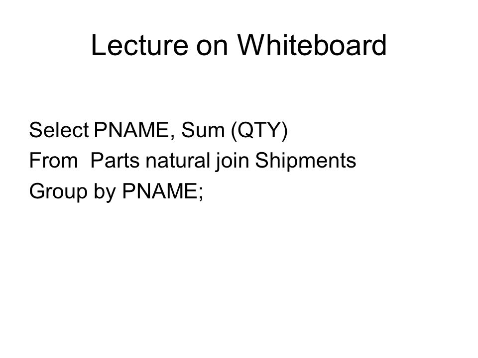 Lecture on Whiteboard Select PNAME, Sum (QTY) From Parts natural join Shipments Group by PNAME;