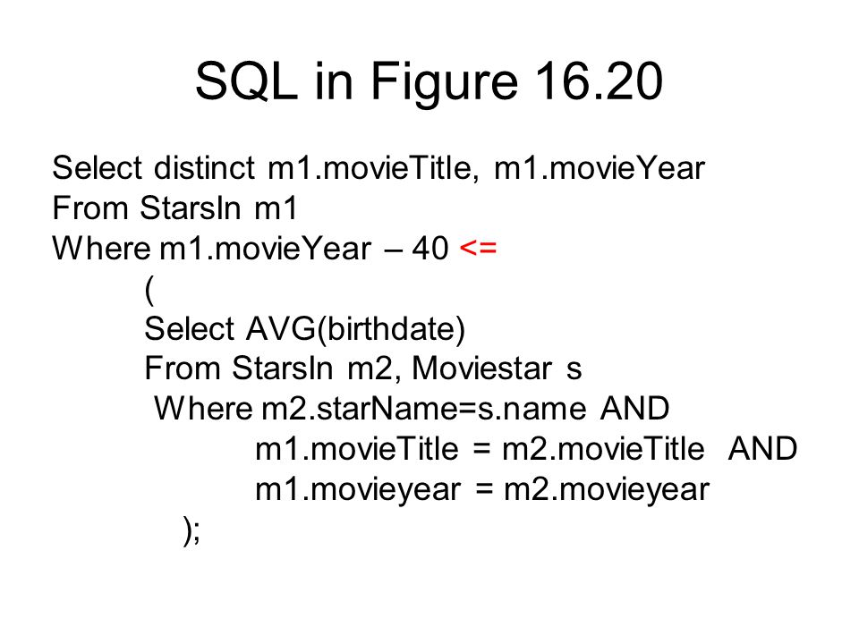 SQL in Figure 16.20 Select distinct m1.movieTitle, m1.movieYear From StarsIn m1 Where m1.movieYear – 40 <= ( Select AVG(birthdate) From StarsIn m2, Moviestar s Where m2.starName=s.name AND m1.movieTitle = m2.movieTitle AND m1.movieyear = m2.movieyear );