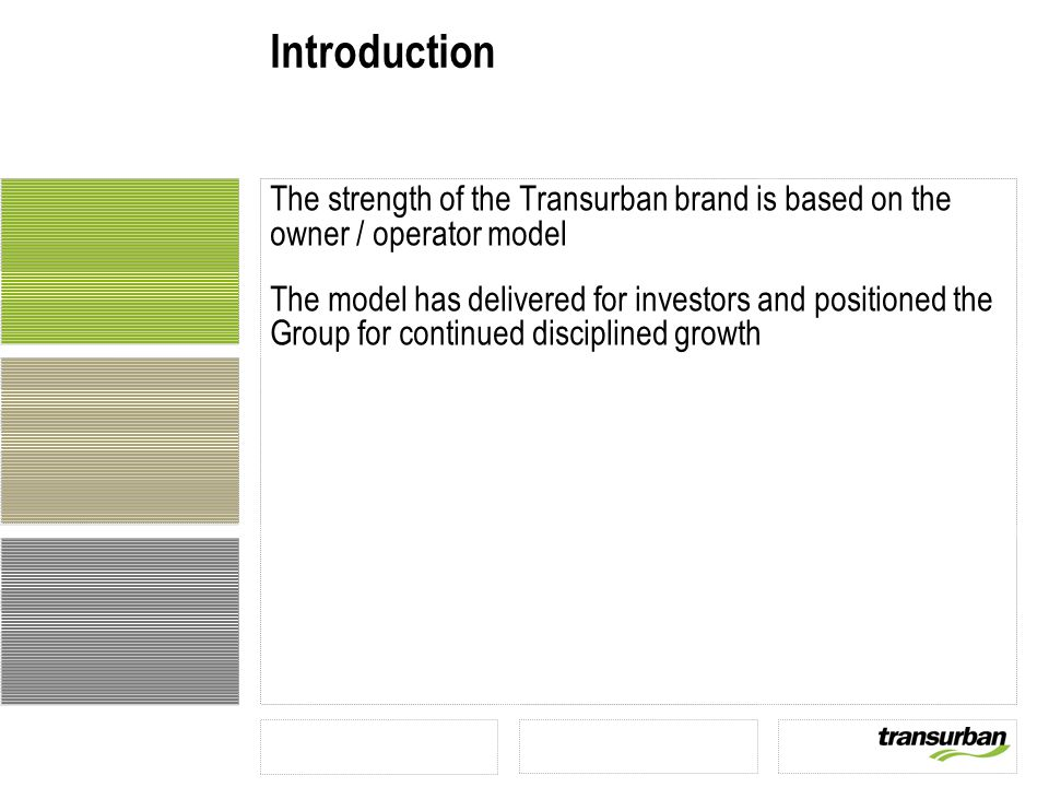 Introduction The strength of the Transurban brand is based on the owner / operator model The model has delivered for investors and positioned the Group for continued disciplined growth
