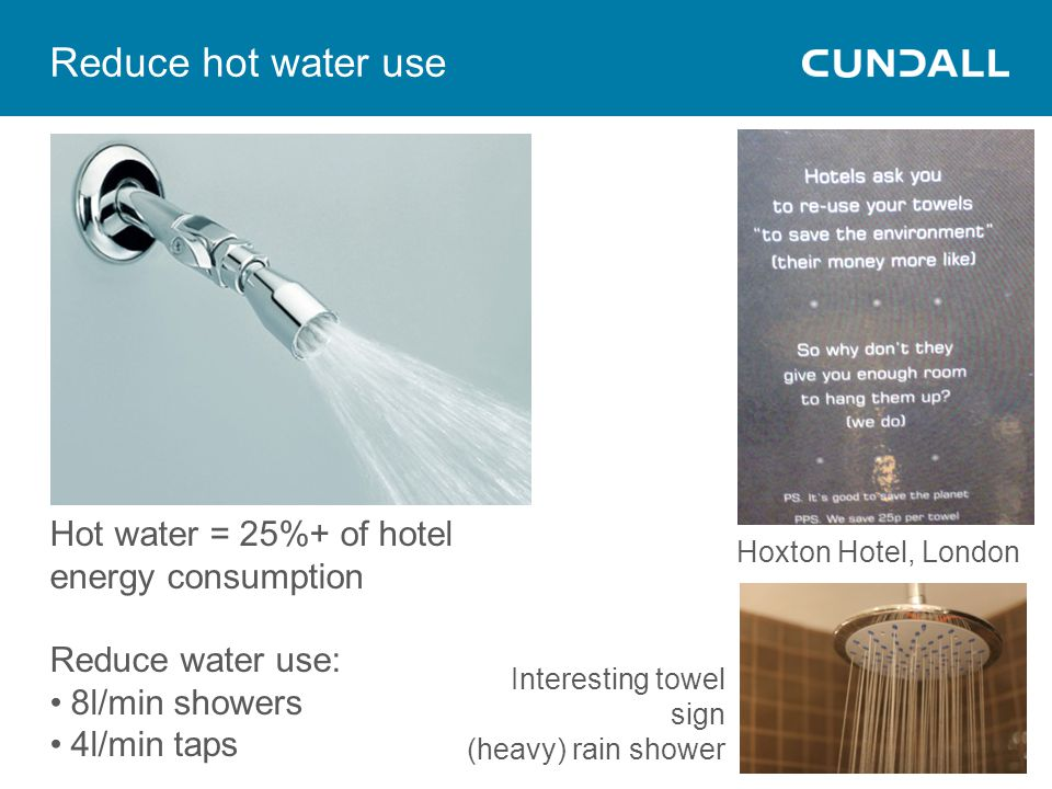 Reduce hot water use Hot water = 25%+ of hotel energy consumption Reduce water use: 8l/min showers 4l/min taps Hoxton Hotel, London Interesting towel sign (heavy) rain shower