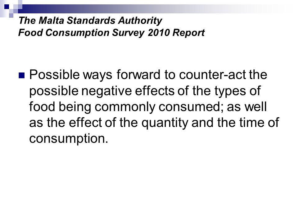The Malta Standards Authority Food Consumption Survey 2010 Report Possible ways forward to counter-act the possible negative effects of the types of food being commonly consumed; as well as the effect of the quantity and the time of consumption.