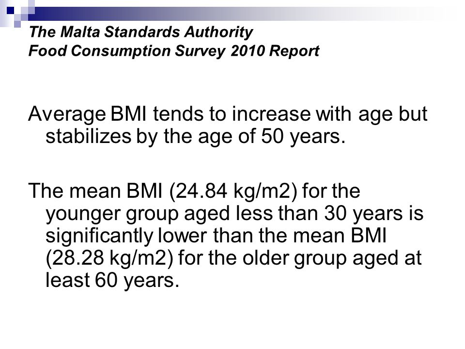 The Malta Standards Authority Food Consumption Survey 2010 Report Average BMI tends to increase with age but stabilizes by the age of 50 years.