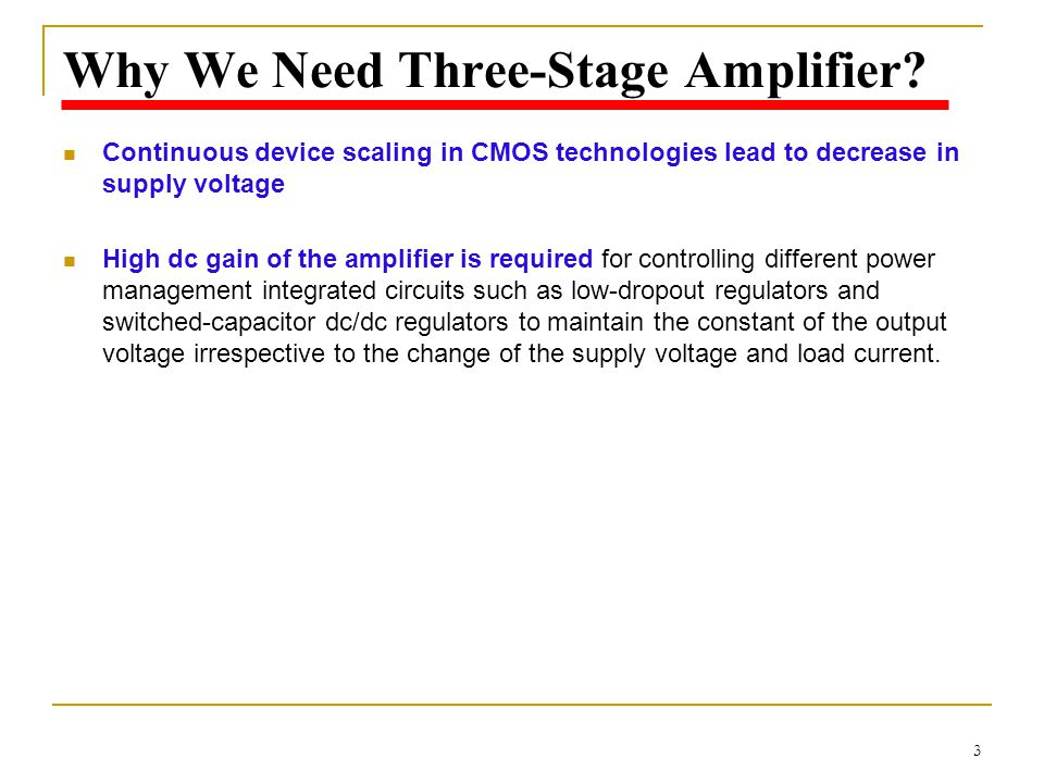 3 Why We Need Three-Stage Amplifier? Continuous device scaling in CMOS technologies lead to decrease in supply voltage High dc gain of the amplifier i