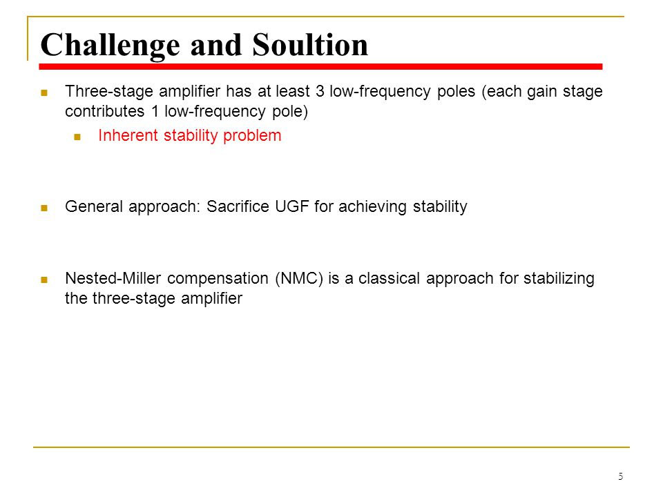 5 Challenge and Soultion Three-stage amplifier has at least 3 low-frequency poles (each gain stage contributes 1 low-frequency pole) Inherent stabilit