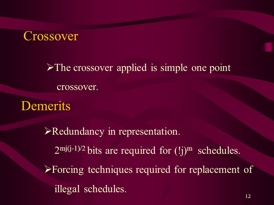 12 Crossover  The crossover applied is simple one point crossover. Demerits  Redundancy in representation. 2 mj(j-1)/2 bits are required for (!j) m