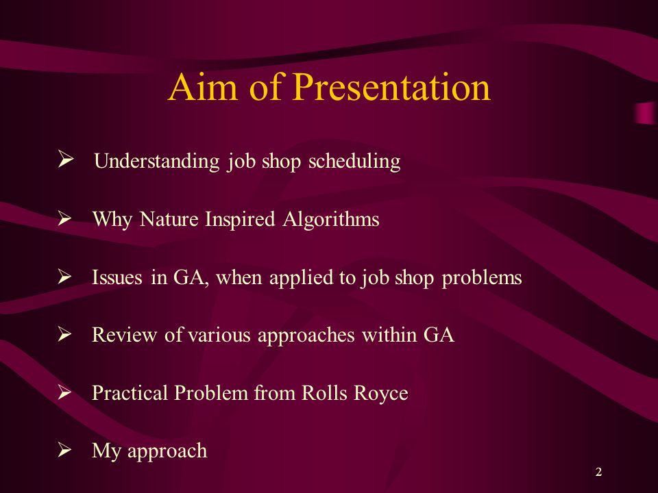 2 Aim of Presentation  Understanding job shop scheduling  Why Nature Inspired Algorithms  Issues in GA, when applied to job shop problems  Review