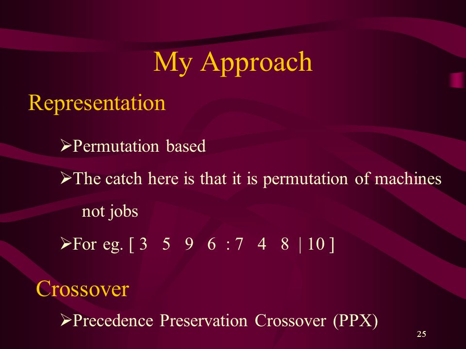 25 My Approach Representation  Permutation based  The catch here is that it is permutation of machines not jobs  For eg. [ 3 5 9 6 : 7 4 8 | 10 ] C