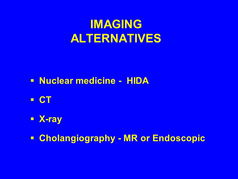 IMAGING ALTERNATIVES  Nuclear medicine - HIDA  CT  X-ray  Cholangiography - MR or Endoscopic