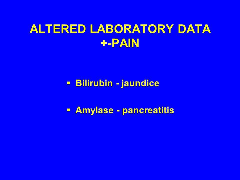 ALTERED LABORATORY DATA +-PAIN  Bilirubin - jaundice  Amylase - pancreatitis