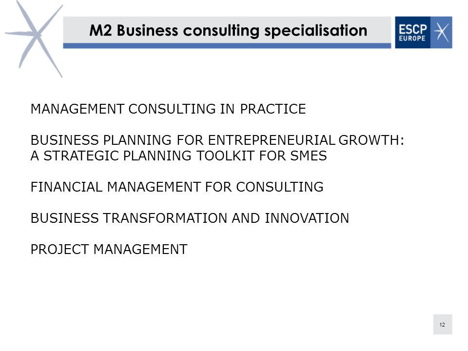 M2 Business consulting specialisation 12 MANAGEMENT CONSULTING IN PRACTICE BUSINESS PLANNING FOR ENTREPRENEURIAL GROWTH: A STRATEGIC PLANNING TOOLKIT FOR SMES FINANCIAL MANAGEMENT FOR CONSULTING BUSINESS TRANSFORMATION AND INNOVATION PROJECT MANAGEMENT