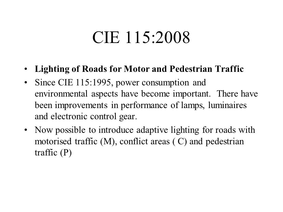 CIE 115:2008 Lighting of Roads for Motor and Pedestrian Traffic Since CIE 115:1995, power consumption and environmental aspects have become important.