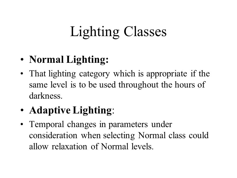 Lighting Classes Normal Lighting: That lighting category which is appropriate if the same level is to be used throughout the hours of darkness.