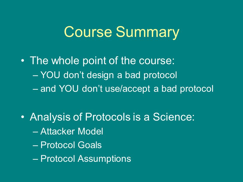 Course Summary The whole point of the course: –YOU don't design a bad protocol –and YOU don't use/accept a bad protocol Analysis of Protocols is a Science: –Attacker Model –Protocol Goals –Protocol Assumptions
