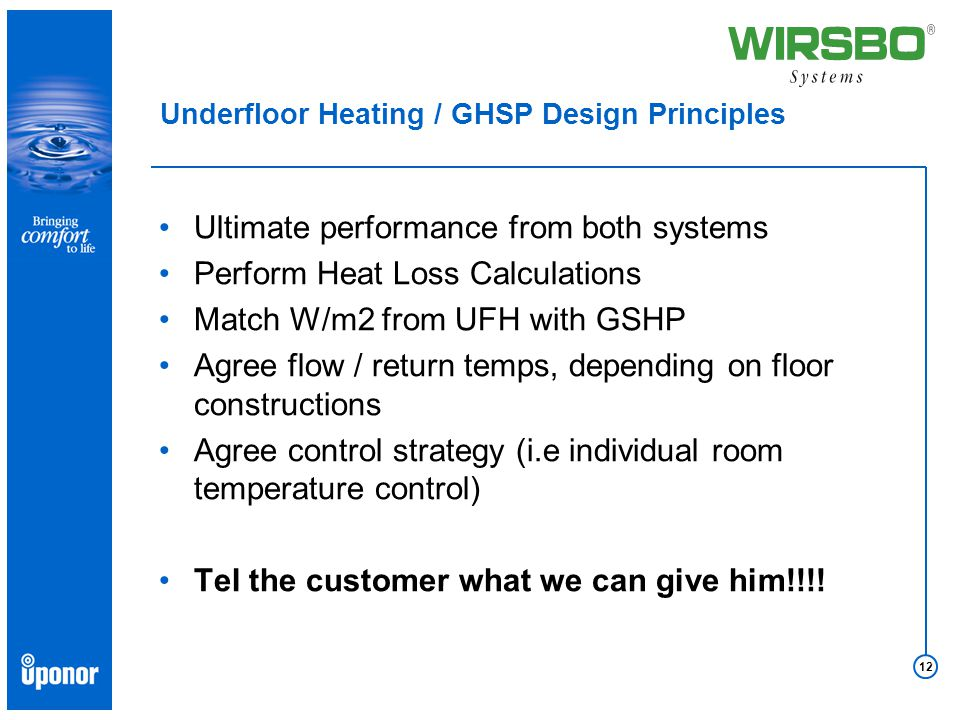 12 Underfloor Heating / GHSP Design Principles Ultimate performance from both systems Perform Heat Loss Calculations Match W/m2 from UFH with GSHP Agree flow / return temps, depending on floor constructions Agree control strategy (i.e individual room temperature control) Tel the customer what we can give him!!!!