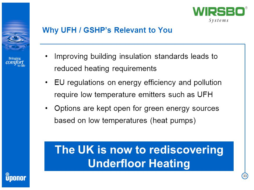 33 Improving building insulation standards leads to reduced heating requirements EU regulations on energy efficiency and pollution require low temperature emitters such as UFH Options are kept open for green energy sources based on low temperatures (heat pumps) The UK is now to rediscovering Underfloor Heating Why UFH / GSHP's Relevant to You