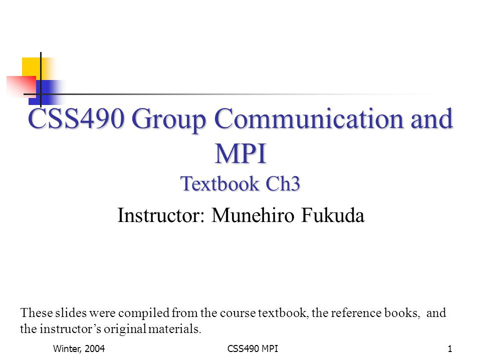 Winter, 2004CSS490 MPI2 Group Communication Communication types: One-to-many: broadcast Many-to-one: synchronization, collective communication Many-to-many: gather and scatter Group addressing Using a special network address: IP Class D and UDP Emulating a broadcast with one-to-one communication: Performance drawback on bus-type networks Simpler for switching-based networks Semantics Send-to-all, bulletin-board semantics 0-, 1-, m-out-of-n, all-reliable