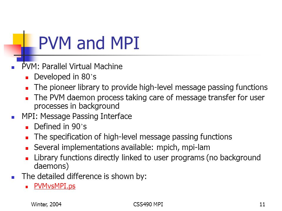 Winter, 2004CSS490 MPI11 PVM and MPI PVM: Parallel Virtual Machine Developed in 80 ' s The pioneer library to provide high-level message passing functions The PVM daemon process taking care of message transfer for user processes in background MPI: Message Passing Interface Defined in 90 ' s The specification of high-level message passing functions Several implementations available: mpich, mpi-lam Library functions directly linked to user programs (no background daemons) The detailed difference is shown by: PVMvsMPI.ps