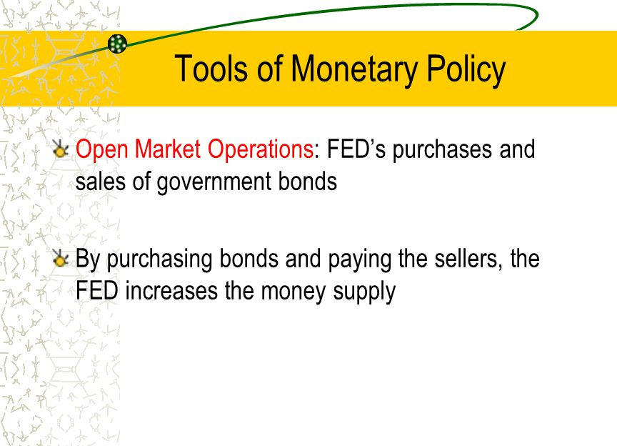 Tools of Monetary Policy Open Market Operations: FED's purchases and sales of government bonds By purchasing bonds and paying the sellers, the FED inc