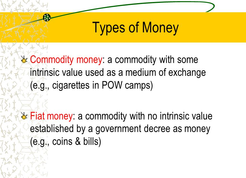 Types of Money Commodity money: a commodity with some intrinsic value used as a medium of exchange (e.g., cigarettes in POW camps) Fiat money: a commo
