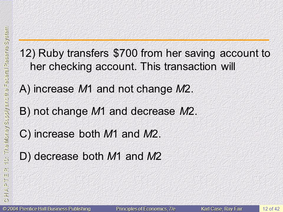 C H A P T E R 10: The Money Supply and the Federal Reserve System © 2004 Prentice Hall Business PublishingPrinciples of Economics, 7/eKarl Case, Ray Fair 12 of 42 12) Ruby transfers $700 from her saving account to her checking account.